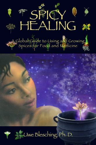Spicy Healing : A Global Guide to Using and Growing Spices for Food and Medicine - Blesching Ph.D., Uwe