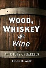Wood, Whiskey and Wine: A History of Barrels New Hardcover Book Henry H. Work