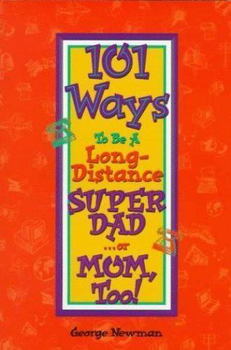 101 Ways to Be a Long Distance Super-Dad or Mom, Too! by George Newman (1996,...