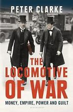 The Locomotive of War : Money, Empire, Power, and Guilt by Peter Clarke...