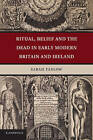 Ritual, Belief and the Dead in Early Modern Britain and Ireland by Sarah Tarlow (Paperback, 2013)