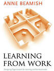 Learning from Work: Designing Organizations for Learning and Communication by Anne Beamish (Paperback, 2008)
