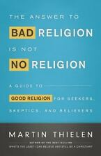 The Answer to Bad Religion Is Not No Religion: A Guide to Good Religio-ExLibrary