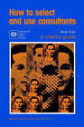 How to Select and Use Consultants: A Client's Guide by Milan Kubr (Paperback, 1993)