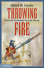 Throwing Fire: Projectile Technology Through History by Alfred W. Crosby (Paperback, 2010)