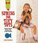 Sewing for Tiny Tots: Sweet and Simple Clothes, Toys and Room Accents by Susan Cousineau (Paperback, 2007)