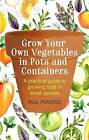 Grow Your Own Vegetables in Pots and Containers: A practical guide to growing food in small spaces by Paul Peacock (Paperback, 2017)