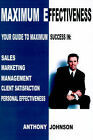Maximum Effectiveness: Your Guide to Maximum Success in Sales, Management, Customer Service, Marketing and Personal Effectiveness by Anthony Edward Johnson (Paperback / softback, 2001)