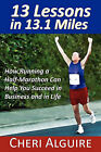 13 Lessons in 13.1 Miles: How Running a Half-Marathon Can Help You Succeed in Business and in Life by Cheri Alguire (Paperback / softback, 2010)