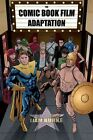 The Comic Book Film Adaptation: Exploring Modern Hollywood's Leading Genre by Liam Burke (Hardback, 2015)
