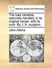 The Lues Venerea, Rationally Handled, in Its Original Cause: With Its Cure. by J. A. Surgeon. by John Atkins (Paperback / softback, 2010)