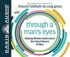 Through a Man's Eyes: Helping Women Understand the Visual Nature of Men by Shaunti Feldhahn, Craig Gross (CD-Audio, 2015)