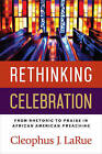 Rethinking Celebration: From Rhetoric to Praise in African American Preaching by Cleophus J. LaRue (Paperback, 2016)