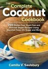 The Complete Coconut Cookbook: 200 Gluten-Free, Nut-Free, Vegan Recipes Using Coconut Flour, Oil, Sugar and More by Camilla V. Saulsbury (Paperback, 2014)