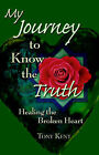 My Journey to Know the Truth: Healing the Broken Heart by Tony Kent (Paperback / softback, 2005)