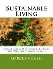 Sustainable Living: Creating a Healthier Future for You and Your Family by Marcus McNeil (Paperback / softback, 2012)