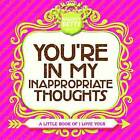 You're in My Inappropriate Thoughts: A Little Book of I Love Yous by Naughty Betty (Hardback, 2016)