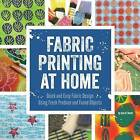 Fabric Printing at Home: Quick and Easy Fabric Design Using Fresh Produce and Found Objects - Includes Print Blocks, Textures, Stencils, Resists, and More by Julie B. Booth (Paperback, 2015)