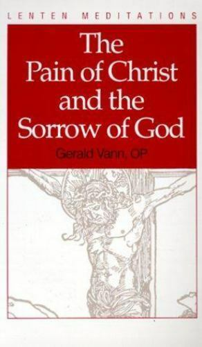 The Pain of Christ and the Sorrow of God by Vann, Gerald