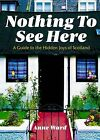 Nothing to See Here: A Guide to the Hidden Joys of Scotland by Anne Ward (Paperback, 2011)