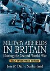 Military Airfields in Britain During the Second World War by Jon Sutherland, Diane Sutherland (Paperback, 2013)