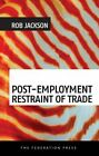 Post-Employment Restraint of Trade: The competing interests of an ex-employee, an ex-employer and the public good by Rob Jackson (Paperback, 2014)