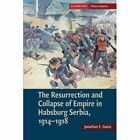 The Resurrection and Collapse of Empire in Habsburg Serbia, 1914-1918: Volume 1: Volume 1 by Jonathan E. Gumz (Paperback, 2013)
