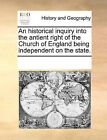 An Historical Inquiry Into the Antient Right of the Church of England Being Independent on the State. by Multiple Contributors, See Notes Multiple Contributors (Paperback / softback, 2010)
