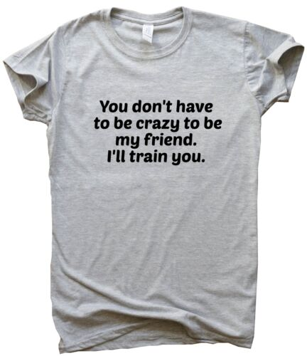 You Don/'t Have To Be Crazy funny T shirts humour gift sarcastic tee slogan top