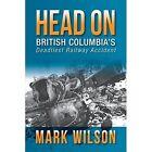 Head-On: British Columbia's Deadliest Railway Accident by Mark Wilson (Paperback / softback, 2014)