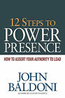 12 Steps to Power Presence: How to Assert Your Authority to Lead by John Baldoni (Paperback / softback, 2010)