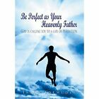 Be Perfect as Your Heavenly Father: God Is Calling You to a Life of Perfection by Isaac Idemudia (Hardback, 2014)
