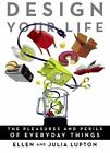 Design Your Life : The Pleasures and Perils of Everyday Things by Ellen Lupton, Julia Reinhard Lupton and Julia Lupton (2009, Paperback)