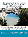 Exploring the Interface Between the Philosophy and Discipline of Holistic Nursing: : Modeling and Role-Modeling at Work by Editor Helen L Erickson (Paperback / softback, 2010)