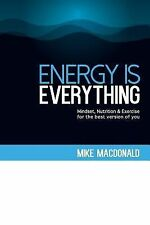 Energy Is Everything : Mindset, Nutrition and Exercise for the Best Version...