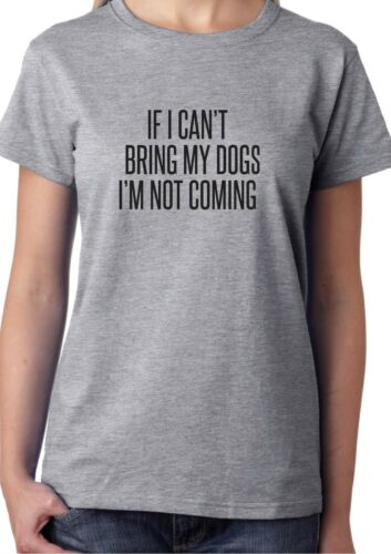 IF I CAN/'T BRING MY DOGS I/'M NOT COMING T-SHIRT CUTE FUNNY HIPSTER SLOGAN GIFT