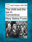 The Child and the Law in Connecticut. by Mary Selina Foote (Paperback / softback, 2010)