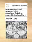 A New General and Universal Atlas Containing Forty Five Maps. by Andrew Dury. by Andrew Dury (Paperback / softback, 2010)