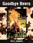 Goodbye Beers by Roy E Johnson 9781449013196 Paperback 2009