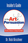 Insider's Guide To The Art Of Persuasion by President Dr. Rick Kirschner (Paperback, 2007)