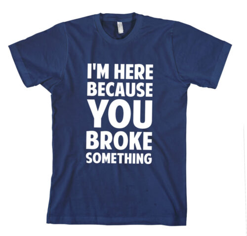 I/'M HERE BECAUSE YOU BROKE SOMETHING FIX Unisex Adult T-Shirt Tee Top
