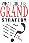 What Good Is Grand Strategy?: Power and Purpose in American Statecraft from Harry S. Truman to George W. Bush by Hal Brands (Hardback, 2014)
