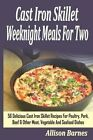Cast Iron Skillet Weeknight Meals for Two: 56 Delicious Cast Iron Skillet Recipes for Poultry, Pork, Beef & Other Meat, Vegetable and Seafood Dishes by Allison Barnes (Paperback / softback, 2014)