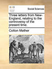 Three Letters from New-England, Relating to the Controversy of the Present Time. by Cotton Mather (Paperback / softback, 2010)