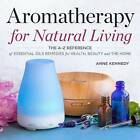 Aromatherapy for Natural Living: The A-Z Reference of Essential Oils Remedies for Health, Beauty, and the Home by Anne Kennedy (Paperback / softback, 2016)