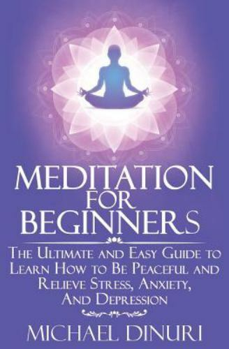Meditation Mindfulness Stress Management Relieve Anxiety Yoga Ser Meditation For Beginners The Ultimate And Easy Guide To Learn How To Be Peaceful And Relieve Stress Anxiety And Depression By Michael Dinuri