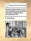 Practical Observations on the More Obstinate and Inveterate Venereal Complaints by J. Schwediauer, M.D. by F Swediauer (Paperback / softback, 2010)