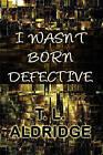 I Wasn't Born Defective by T L Aldridge (Paperback / softback, 2010)