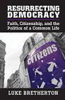 Resurrecting Democracy: Faith, Citizenship, and the Politics of a Common Life by Luke Bretherton (Paperback, 2014)
