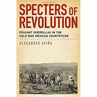 Specters of Revolution: Peasant Guerrillas in the Cold War Mexican Countryside by Alexander Avina (Paperback, 2014)